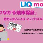 UQモバイルの『つながる端末保証』は加入する必要すべき?保証内容や注意点などを解説します!