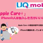 UQモバイルで『Apple Care+』に加入すべき?加入するのとしないでは修理代の差があるかも!